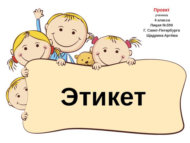 Проект ученика 4 класса Лицея №590 Г. Санкт-Петербурга Щедрина Артёма Этикет