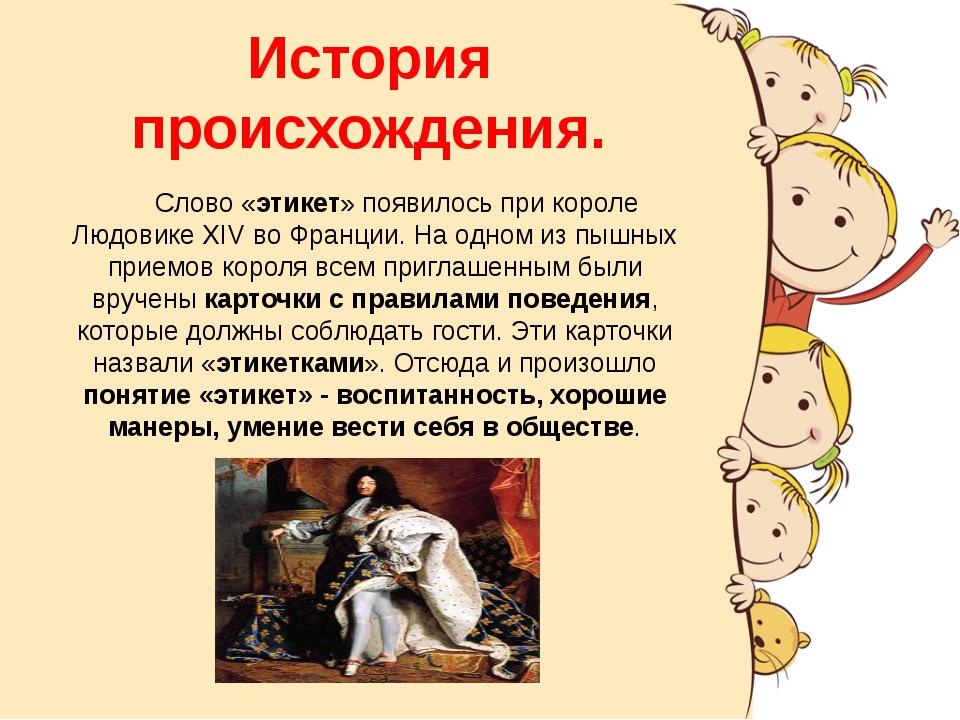 История происхождения. Слово «этикет» появилось при короле Людовике XIV во Фр...