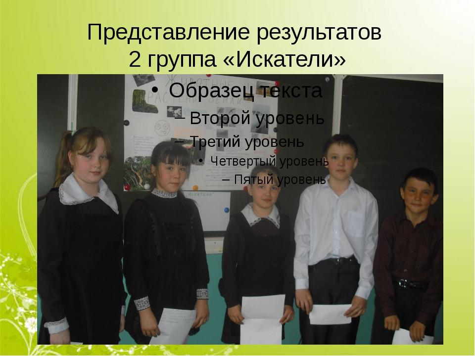 Представление результатов 2 группа «Искатели»