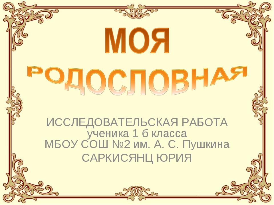 ИССЛЕДОВАТЕЛЬСКАЯ РАБОТА ученика 1 б класса МБОУ СОШ №2 им. А. С. Пушкина САР...