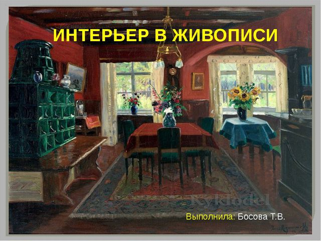 ИНТЕРЬЕР В ЖИВОПИСИ Выполнила: Босова Т.В.