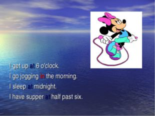 I get up at 6 o'clock. I go jogging in the morning. I sleep at midnight. I h