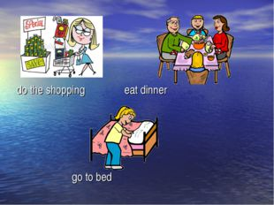 do the shopping eat dinner go to bed