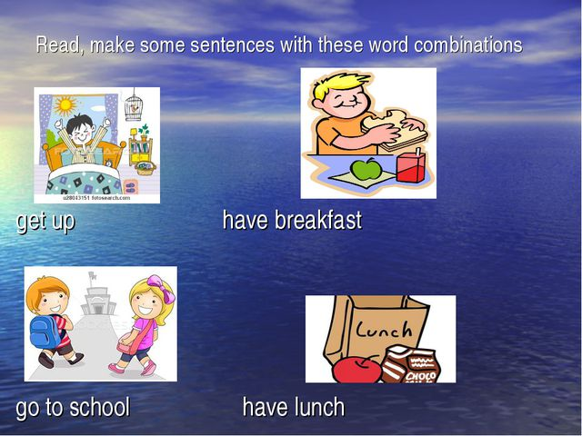Read, make some sentences with these word combinations get up have breakfast...