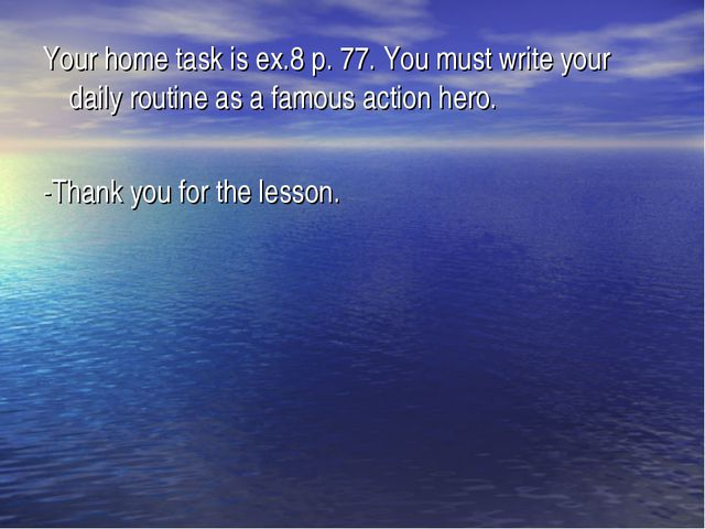 Your home task is ex.8 p. 77. You must write your daily routine as a famous a...