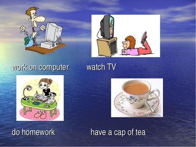 work on computer watch TV do homework have a cap of tea