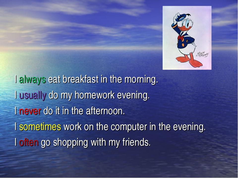 I always eat breakfast in the morning. I usually do my homework evening. I n...