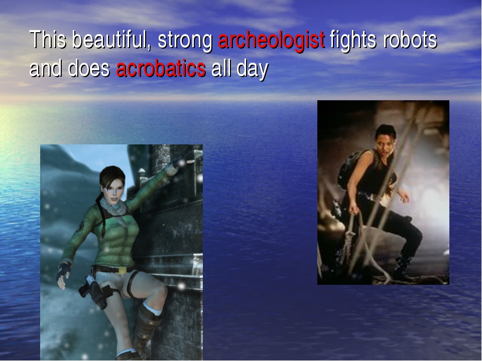 This beautiful, strong archeologist fights robots and does acrobatics all day