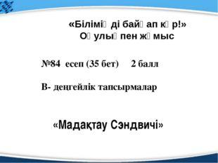 №84 есеп (35 бет) 2 балл В- деңгейлік тапсырмалар «Біліміңді байқап көр!» Оқу