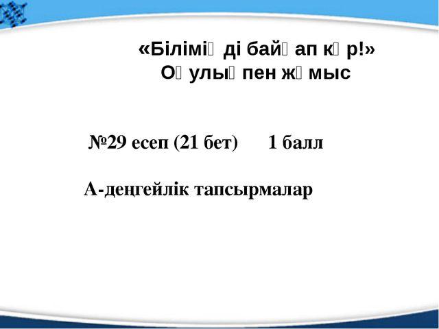 №29 есеп (21 бет) 1 балл А-деңгейлік тапсырмалар «Біліміңді байқап көр!» Оқу...