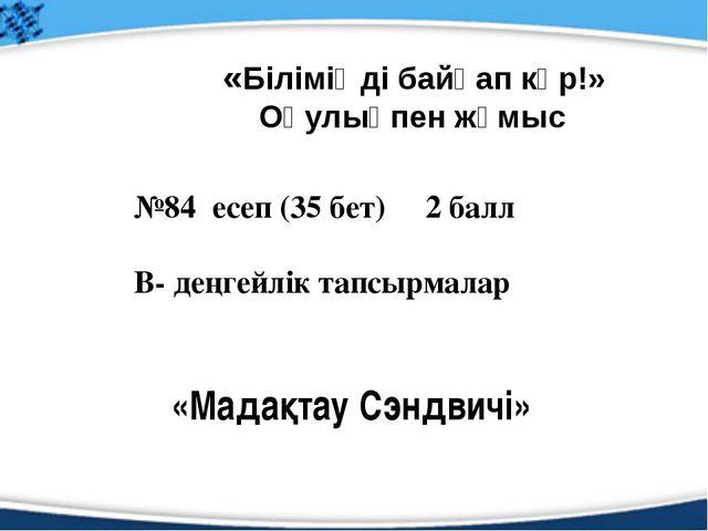 №84 есеп (35 бет) 2 балл В- деңгейлік тапсырмалар «Біліміңді байқап көр!» Оқу...