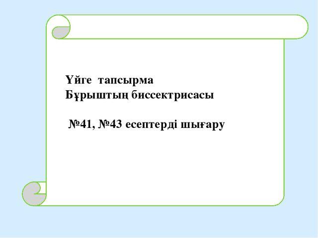 Үйге тапсырма Бұрыштың биссектрисасы №41, №43 есептерді шығару