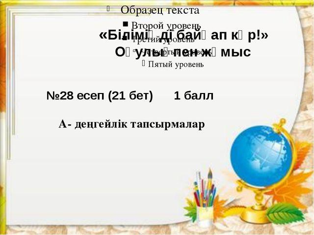 «Біліміңді байқап көр!» Оқулықпен жұмыс №28 есеп (21 бет) 1 балл А- деңгейлі...