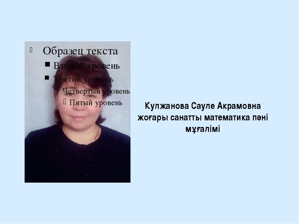 Кулжанова Сауле Акрамовна жоғары санатты математика пәні мұғалімі
