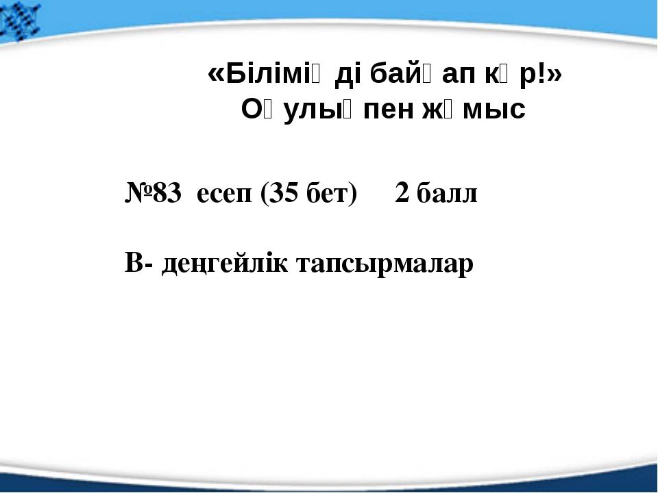 №83 есеп (35 бет) 2 балл В- деңгейлік тапсырмалар «Біліміңді байқап көр!» Оқу...