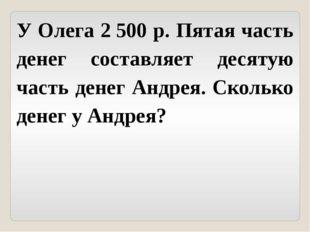 У Олега 2500 р. Пятая часть денег составляет десятую часть денег Андрея. Ско