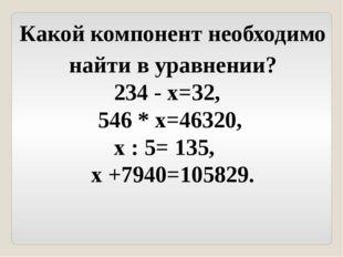 Какой компонент необходимо найти в уравнении? 234 - х=32, 546 * х=46320, х :