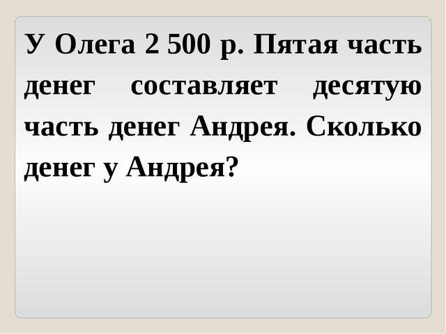 У Олега 2500 р. Пятая часть денег составляет десятую часть денег Андрея. Ско...