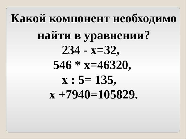 Какой компонент необходимо найти в уравнении? 234 - х=32, 546 * х=46320, х :...