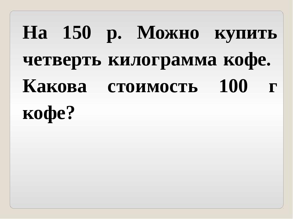 На 150 р. Можно купить четверть килограмма кофе. Какова стоимость 100 г кофе?