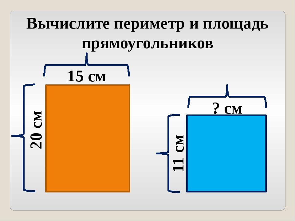 Вычислите периметр и площадь прямоугольников 15 см 20 см 11 см ? см