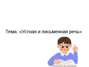 Тема: «Устная и письменная речь»