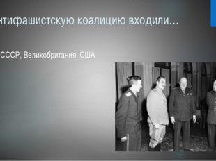 В антифашистскую коалицию входили… СССР, Великобритания, США