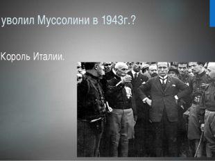 Кто уволил Муссолини в 1943г.? Король Италии.