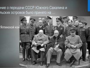 Решение о передачи СССР Южного Сахалина и Курильских островов было принято на