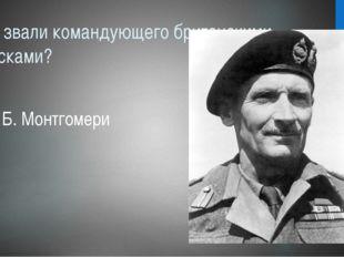 Как звали командующего британскими войсками? Б. Монтгомери