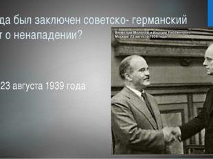Когда был заключен советско- германский пакт о ненападении? 23 августа 1939 г