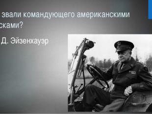 Как звали командующего американскими войсками? Д. Эйзенхауэр