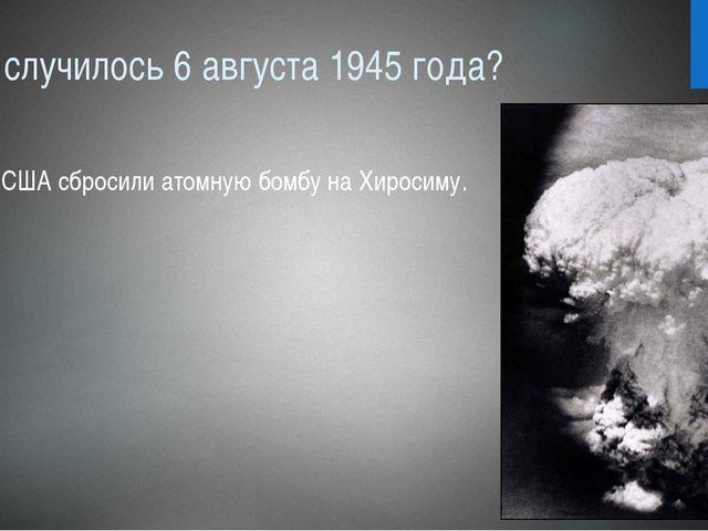 Что случилось 6 августа 1945 года? США сбросили атомную бомбу на Хиросиму.