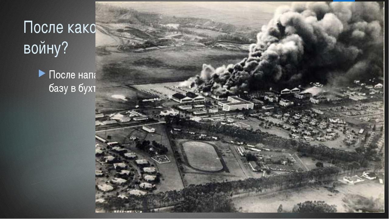 После какого события США вступили в войну? После нападения Японии на американ...