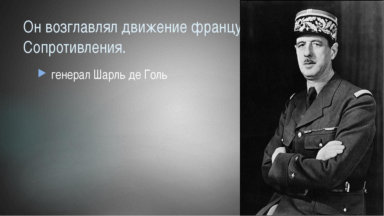 Он возглавлял движение французского Сопротивления. генерал Шарль де Голь
