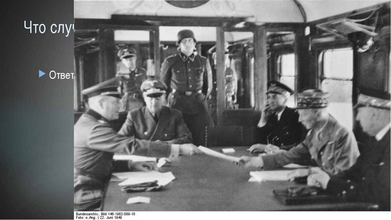 Что случилось 22 июня 1940 г.? Ответ: Франция подписала перемирие с Германией.