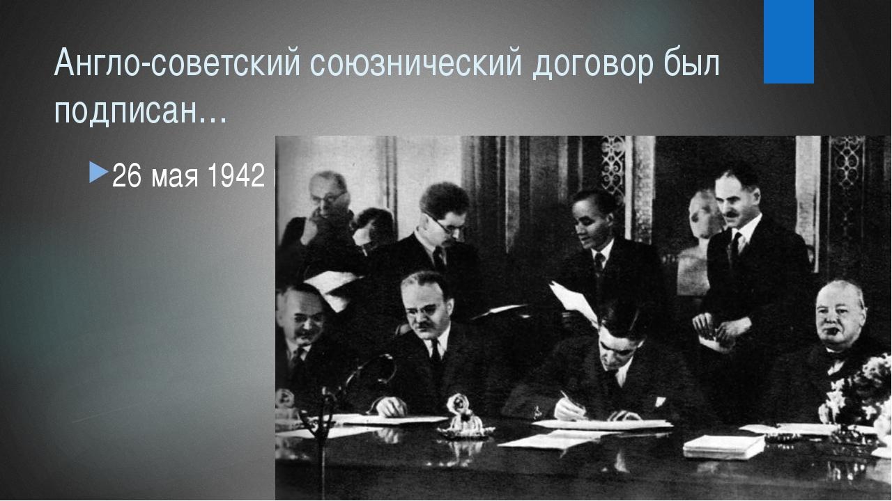 Англо-советский союзнический договор был подписан… 26 мая 1942 г.