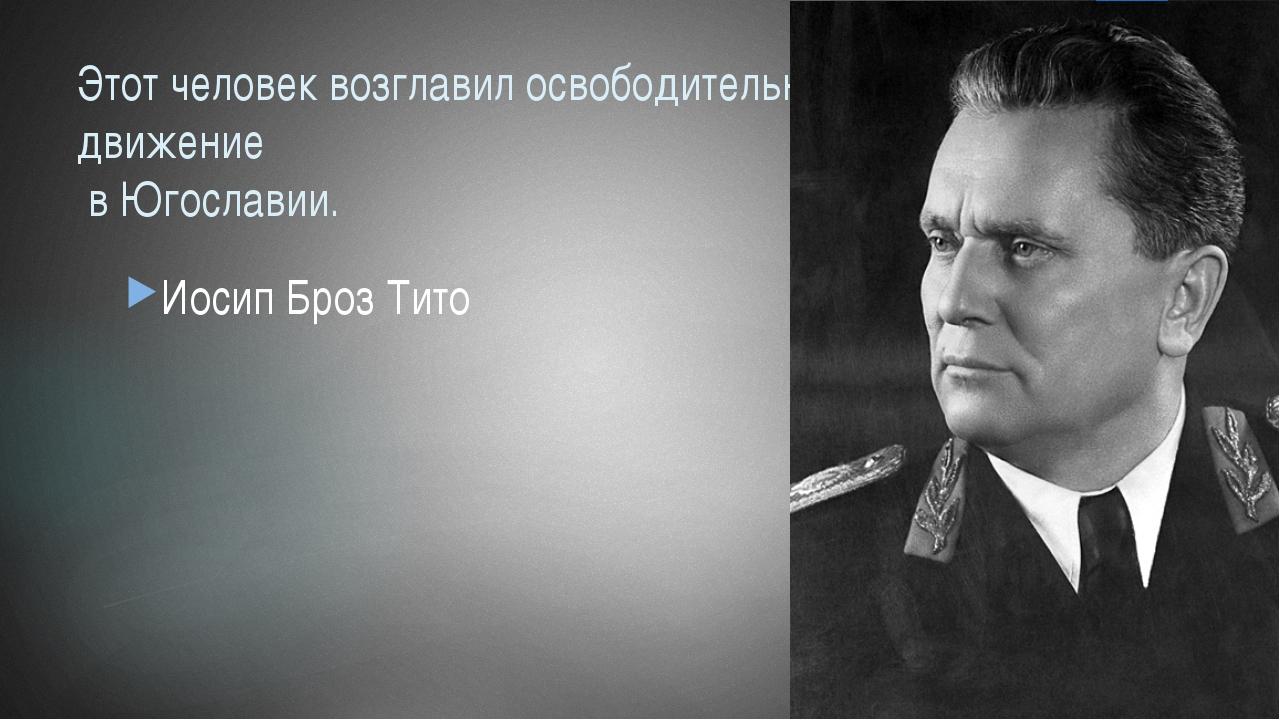 Этот человек возглавил освободительное движение в Югославии. Иосип Броз Тито