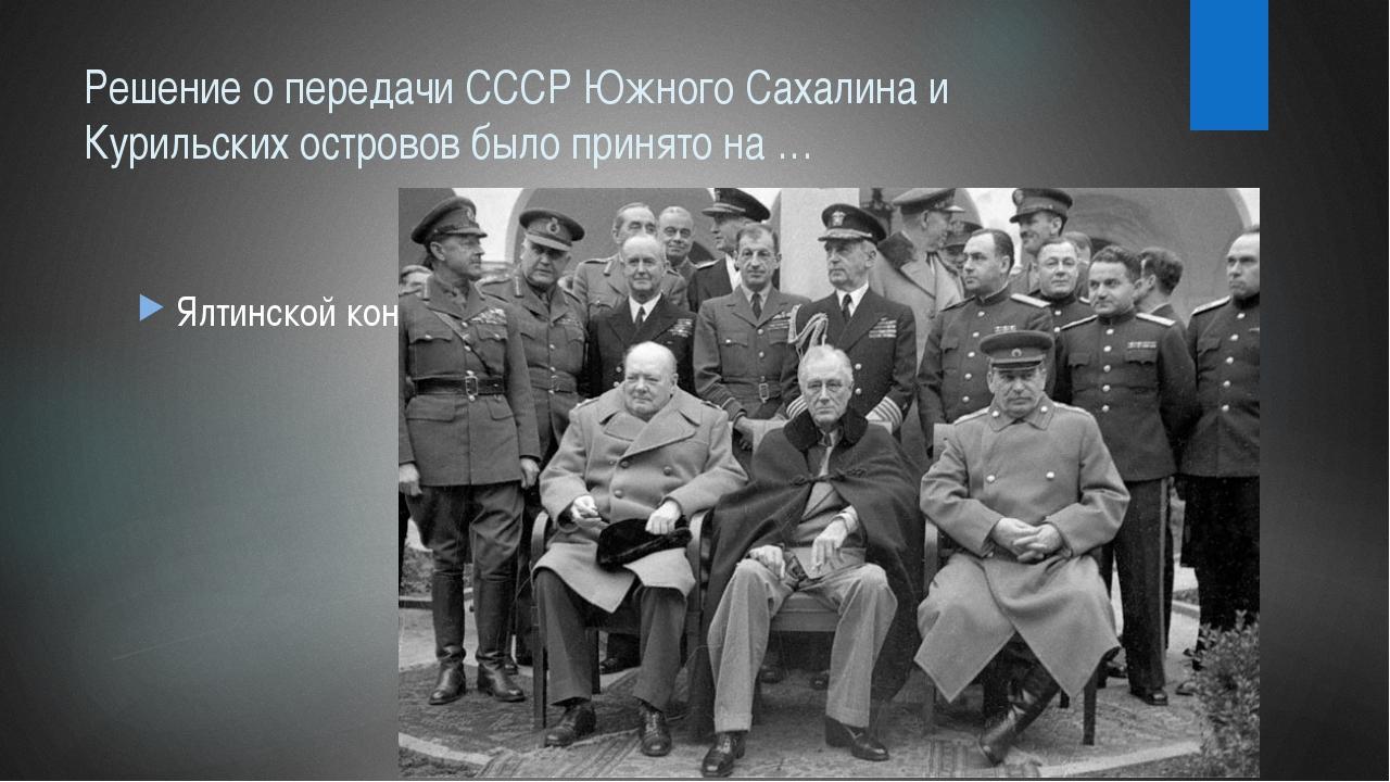 Решение о передачи СССР Южного Сахалина и Курильских островов было принято на...