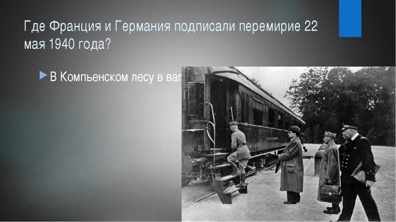Где Франция и Германия подписали перемирие 22 мая 1940 года? В Компьенском ле...