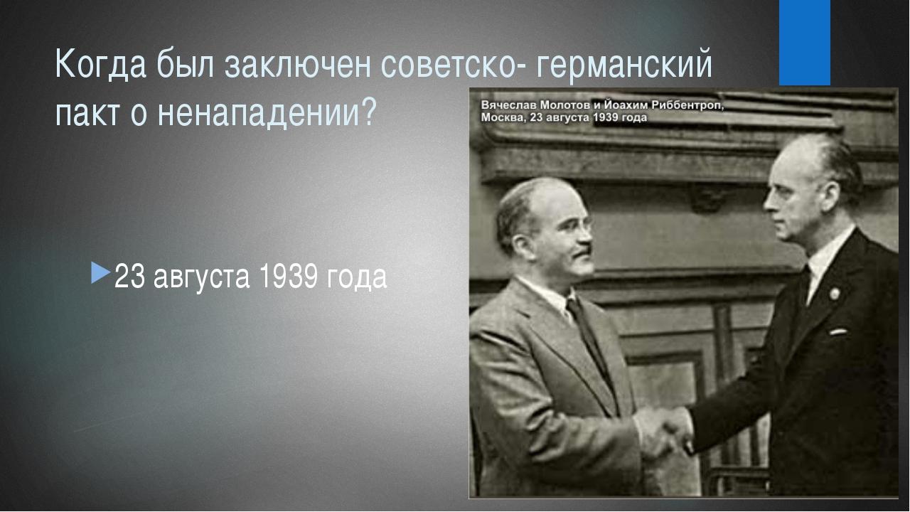 Когда был заключен советско- германский пакт о ненападении? 23 августа 1939 г...