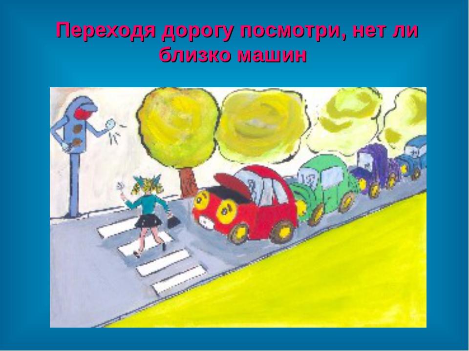 Переходя дорогу посмотри, нет ли близко машин