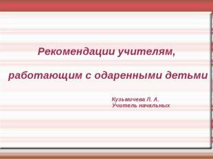 Рекомендации учителям, работающим с одаренными детьми Кузьмичева Л. А. Учител
