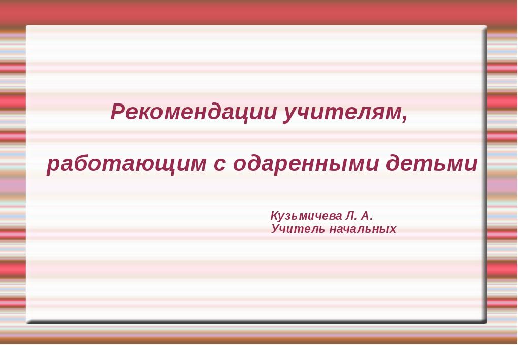 Рекомендации учителям, работающим с одаренными детьми Кузьмичева Л. А. Учител...