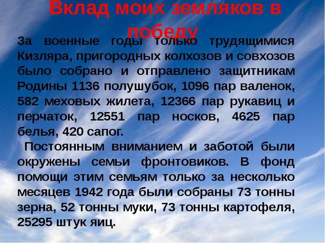 Вклад моих земляков в победу За военные годы только трудящимися Кизляра, при...