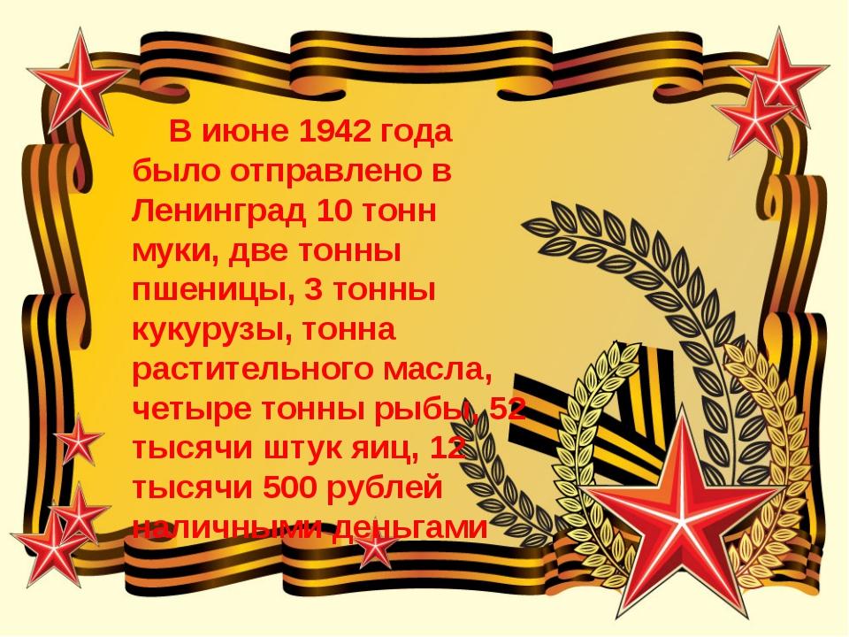 В июне 1942 года было отправлено в Ленинград 10 тонн муки, две тонны пшеницы...