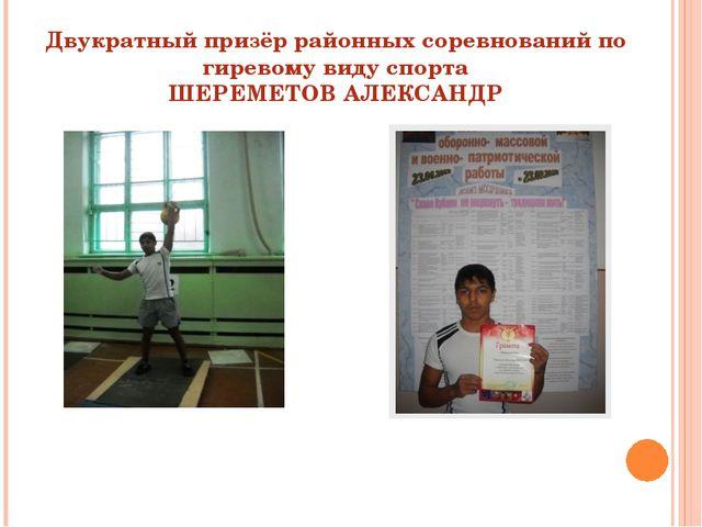 Двукратный призёр районных соревнований по гиревому виду спорта ШЕРЕМЕТОВ АЛЕ...