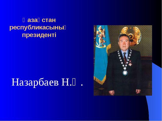 Қазақстан республикасының президенті Назарбаев Н.Ә.