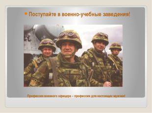 Профессия военного офицера – профессия для настоящих мужчин! Поступайте в вое