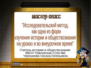 Учитель истории и обществознания МБОУ Павловская СОШ №2 Черешнева Оксана Евге